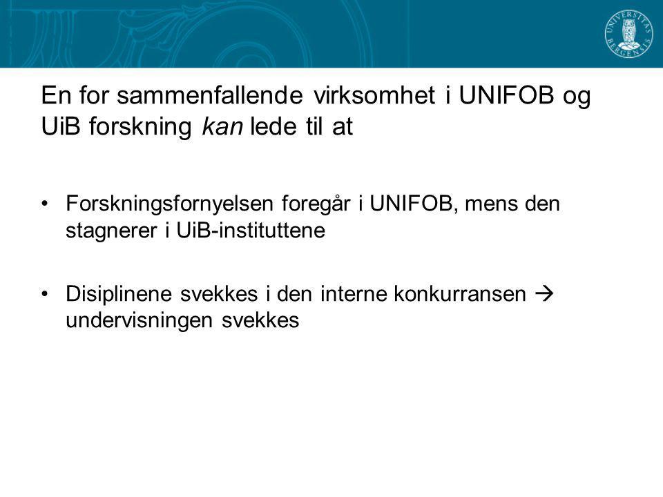 En for sammenfallende virksomhet i UNIFOB og UiB forskning kan lede til at Forskningsfornyelsen foregår i UNIFOB, mens den stagnerer i UiB-instituttene Disiplinene svekkes i den interne konkurransen  undervisningen svekkes