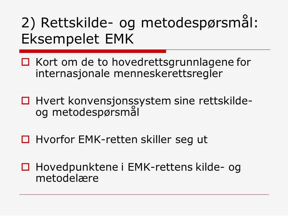 2) Rettskilde- og metodespørsmål: Eksempelet EMK  Kort om de to hovedrettsgrunnlagene for internasjonale menneskerettsregler  Hvert konvensjonssystem sine rettskilde- og metodespørsmål  Hvorfor EMK-retten skiller seg ut  Hovedpunktene i EMK-rettens kilde- og metodelære