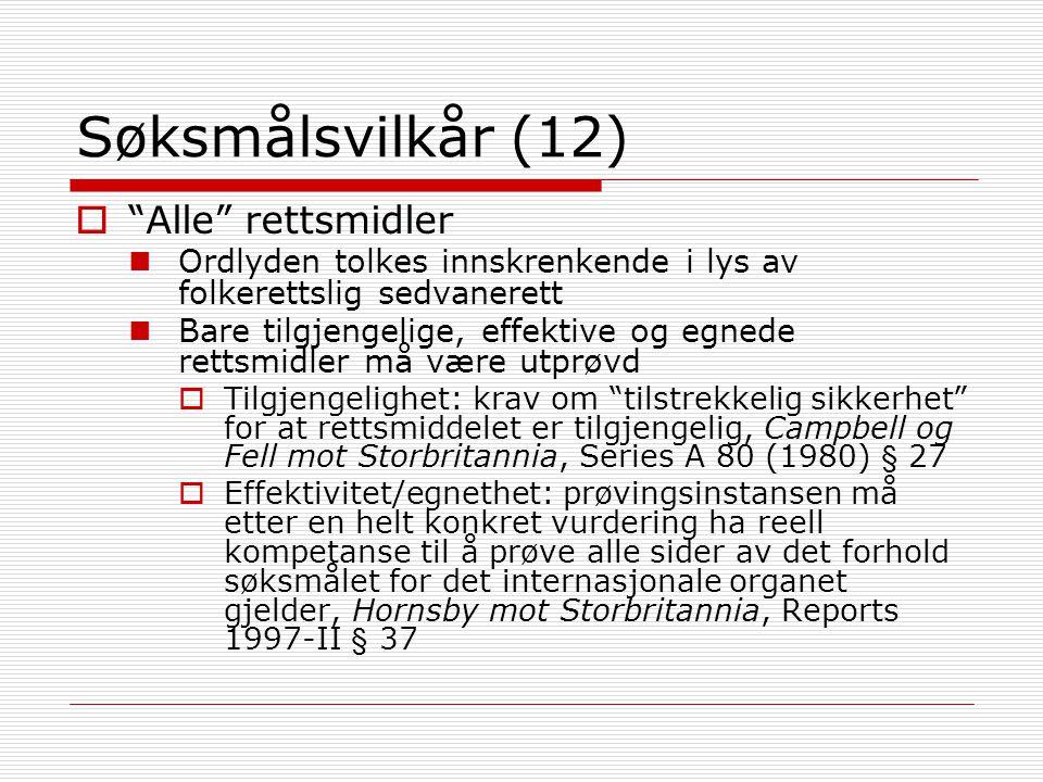 Søksmålsvilkår (12)  Alle rettsmidler Ordlyden tolkes innskrenkende i lys av folkerettslig sedvanerett Bare tilgjengelige, effektive og egnede rettsmidler må være utprøvd  Tilgjengelighet: krav om tilstrekkelig sikkerhet for at rettsmiddelet er tilgjengelig, Campbell og Fell mot Storbritannia, Series A 80 (1980) § 27  Effektivitet/egnethet: prøvingsinstansen må etter en helt konkret vurdering ha reell kompetanse til å prøve alle sider av det forhold søksmålet for det internasjonale organet gjelder, Hornsby mot Storbritannia, Reports 1997-II § 37