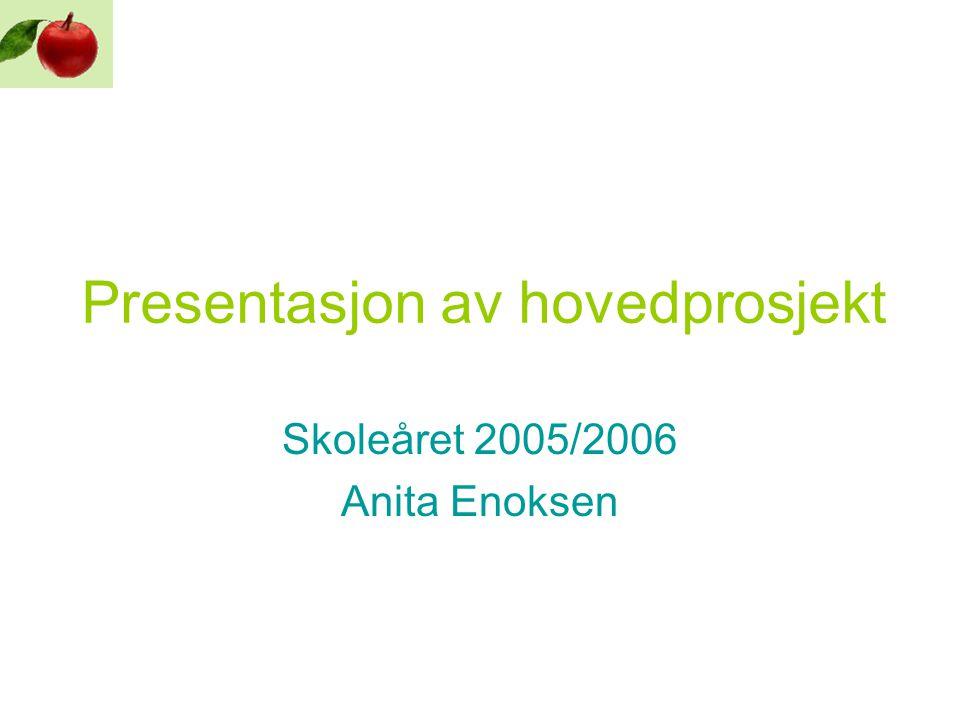 Presentasjon av hovedprosjekt Skoleåret 2005/2006 Anita Enoksen