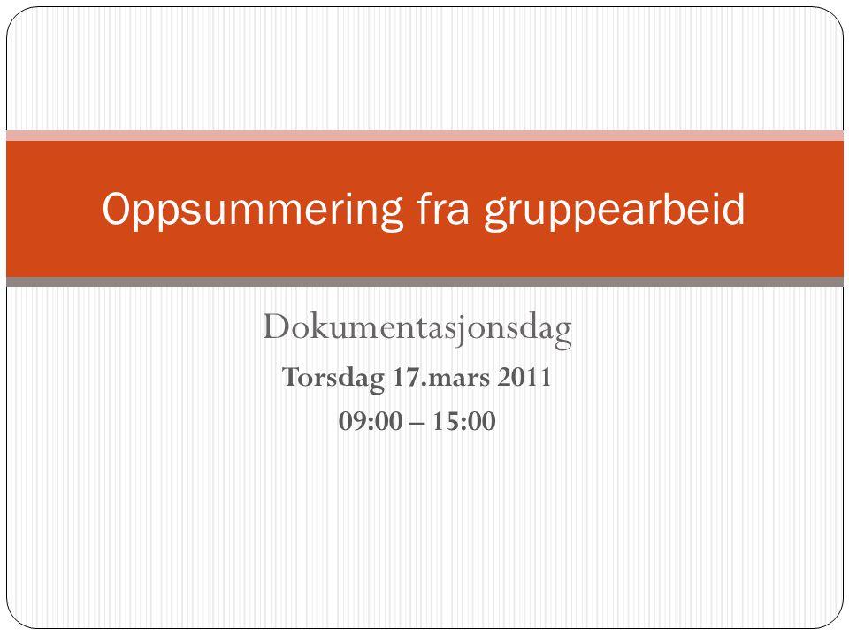 Dokumentasjonsdag Torsdag 17.mars 2011 09:00 – 15:00 Oppsummering fra gruppearbeid