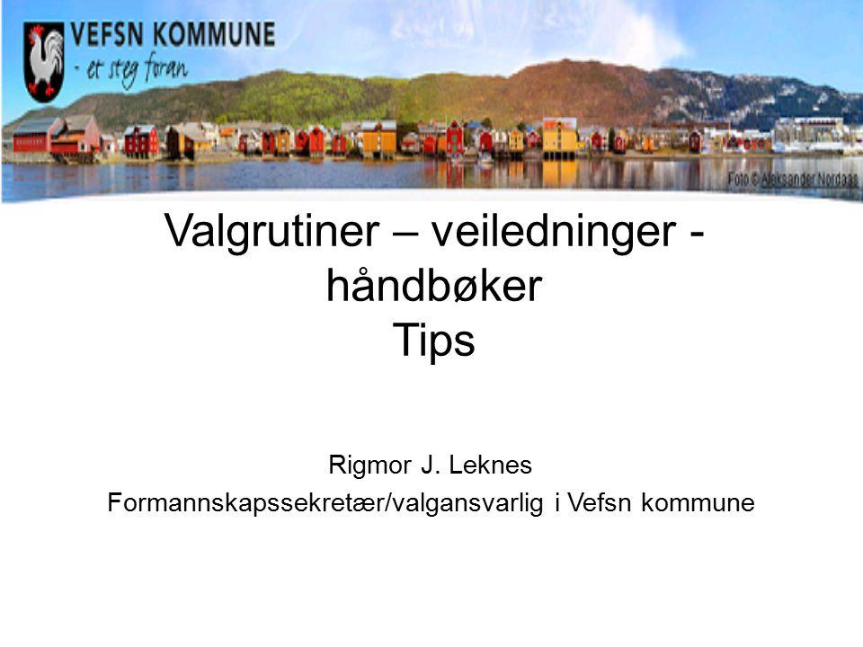 Rigmor J. Leknes Formannskapssekretær/valgansvarlig i Vefsn kommune Valgrutiner – veiledninger - håndbøker Tips