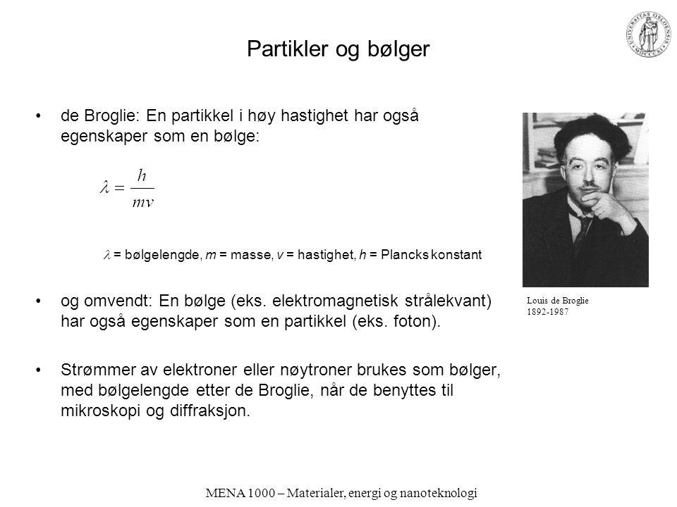 MENA 1000 – Materialer, energi og nanoteknologi Partikler og bølger de Broglie: En partikkel i høy hastighet har også egenskaper som en bølge: = bølge