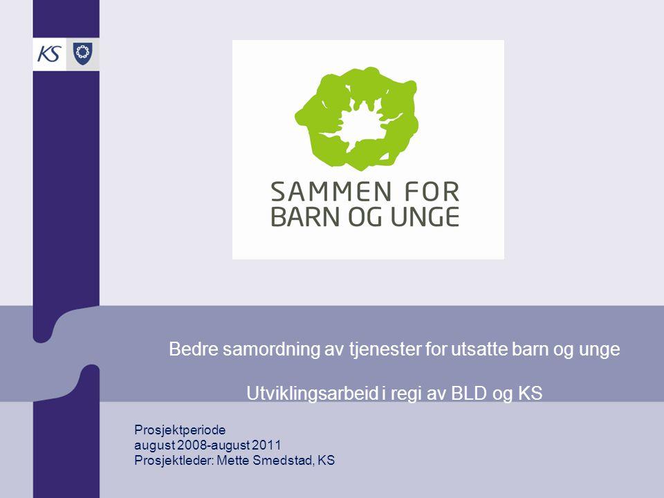 Prosjektperiode august 2008-august 2011 Prosjektleder: Mette Smedstad, KS Bedre samordning av tjenester for utsatte barn og unge Utviklingsarbeid i regi av BLD og KS