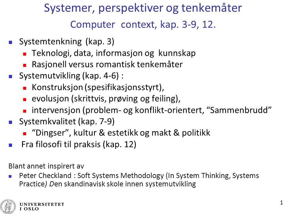 1 Systemer, perspektiver og tenkemåter Computer context, kap. 3-9, 12. Systemtenkning (kap. 3) Teknologi, data, informasjon og kunnskap Rasjonell vers
