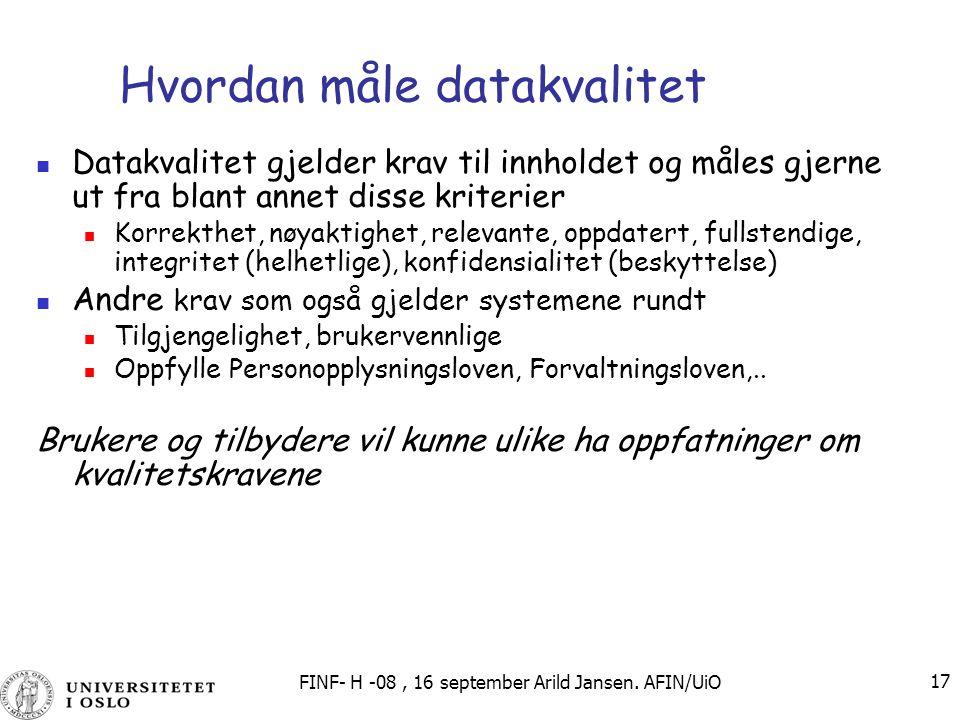 FINF- H -08, 16 september Arild Jansen. AFIN/UiO 17 Hvordan måle datakvalitet Datakvalitet gjelder krav til innholdet og måles gjerne ut fra blant ann