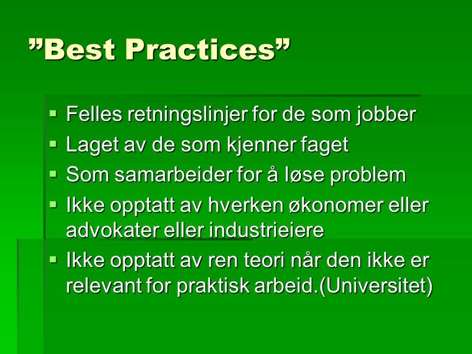 Best Practices  Felles retningslinjer for de som jobber  Laget av de som kjenner faget  Som samarbeider for å løse problem  Ikke opptatt av hverken økonomer eller advokater eller industrieiere  Ikke opptatt av ren teori når den ikke er relevant for praktisk arbeid.(Universitet)