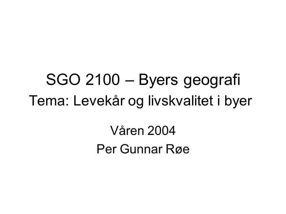 SGO 2100 – Byers geografi Tema: Levekår og livskvalitet i byer Våren 2004 Per Gunnar Røe