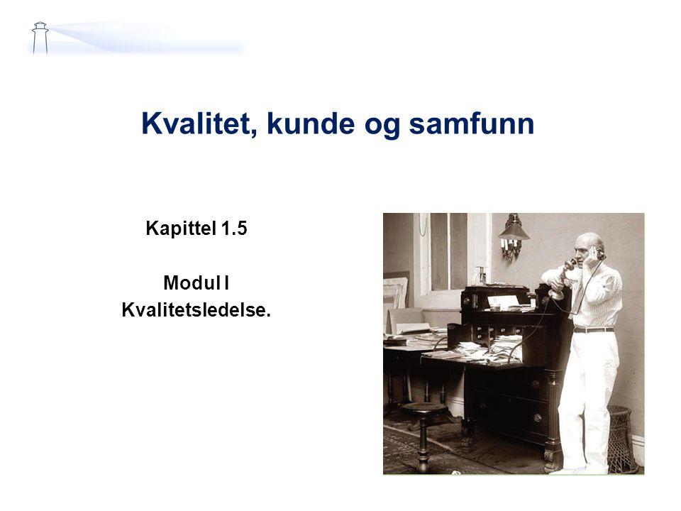 Kvalitet, kunde og samfunn Kapittel 1.5 Modul I Kvalitetsledelse.