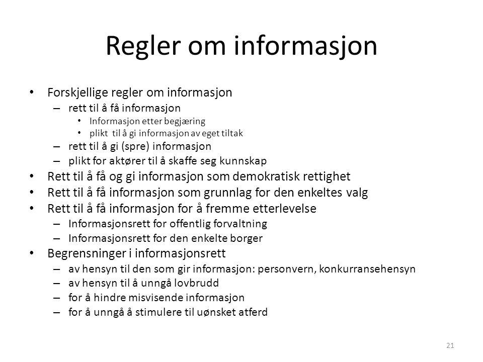 Regler om informasjon Forskjellige regler om informasjon – rett til å få informasjon Informasjon etter begjæring plikt til å gi informasjon av eget tiltak – rett til å gi (spre) informasjon – plikt for aktører til å skaffe seg kunnskap Rett til å få og gi informasjon som demokratisk rettighet Rett til å få informasjon som grunnlag for den enkeltes valg Rett til å få informasjon for å fremme etterlevelse – Informasjonsrett for offentlig forvaltning – Informasjonsrett for den enkelte borger Begrensninger i informasjonsrett – av hensyn til den som gir informasjon: personvern, konkurransehensyn – av hensyn til å unngå lovbrudd – for å hindre misvisende informasjon – for å unngå å stimulere til uønsket atferd 21