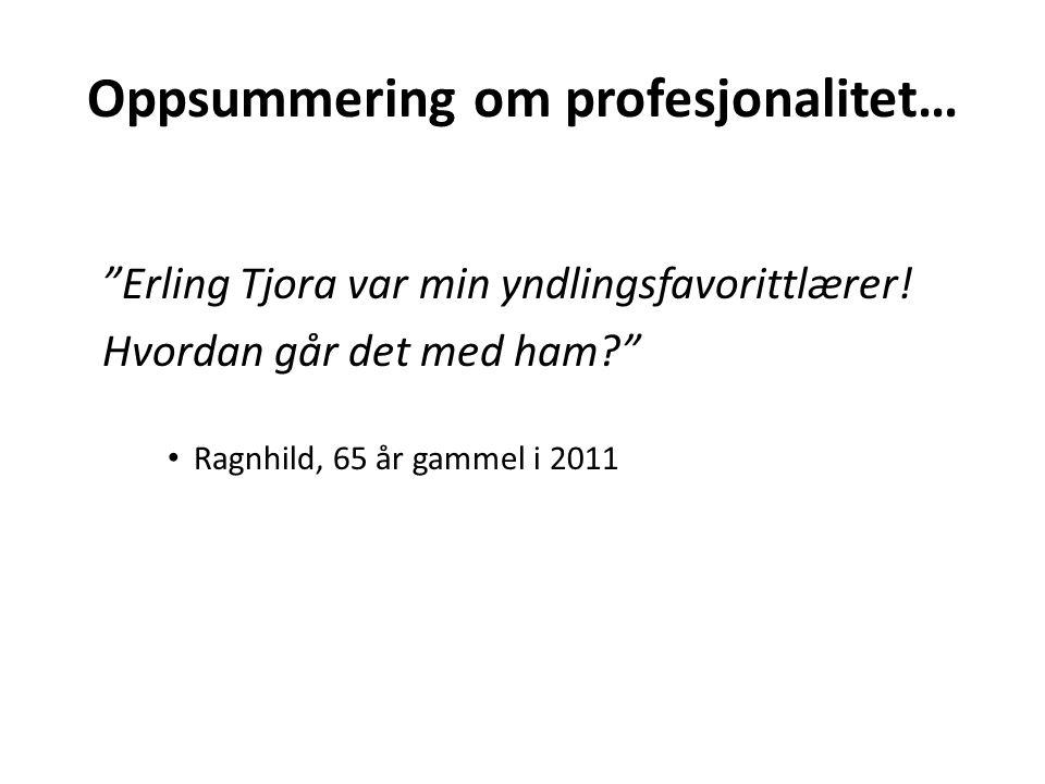 """Oppsummering om profesjonalitet… """"Erling Tjora var min yndlingsfavorittlærer! Hvordan går det med ham?"""" Ragnhild, 65 år gammel i 2011"""
