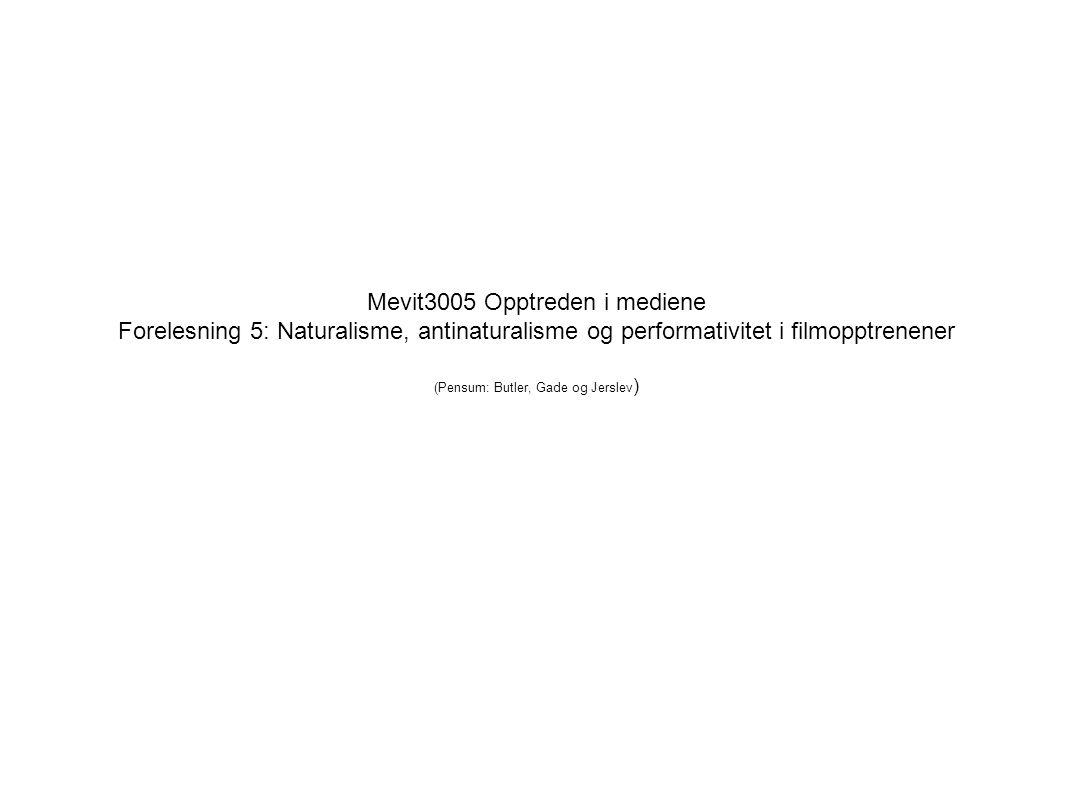 Mevit3005 Opptreden i mediene Forelesning 5: Naturalisme, antinaturalisme og performativitet i filmopptrenener (Pensum: Butler, Gade og Jerslev ) Espen Ytreberg