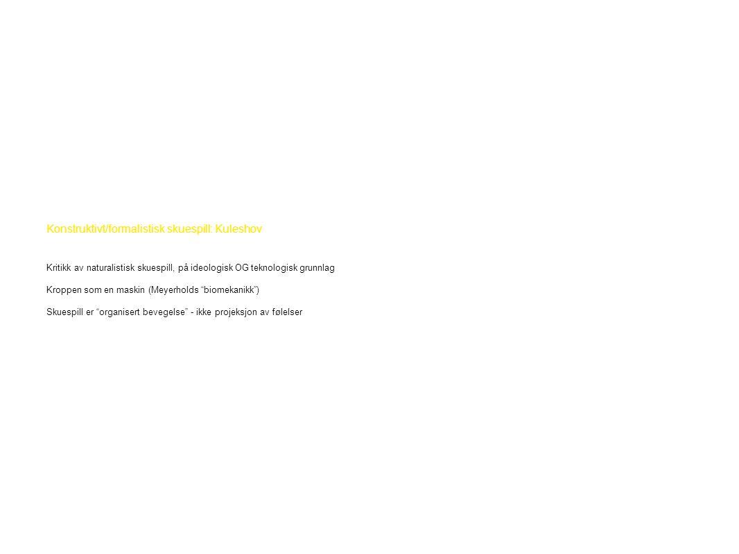 Konstruktivt/formalistisk skuespill: Kuleshov Kritikk av naturalistisk skuespill, på ideologisk OG teknologisk grunnlag Kroppen som en maskin (Meyerholds biomekanikk ) Skuespill er organisert bevegelse - ikke projeksjon av følelser
