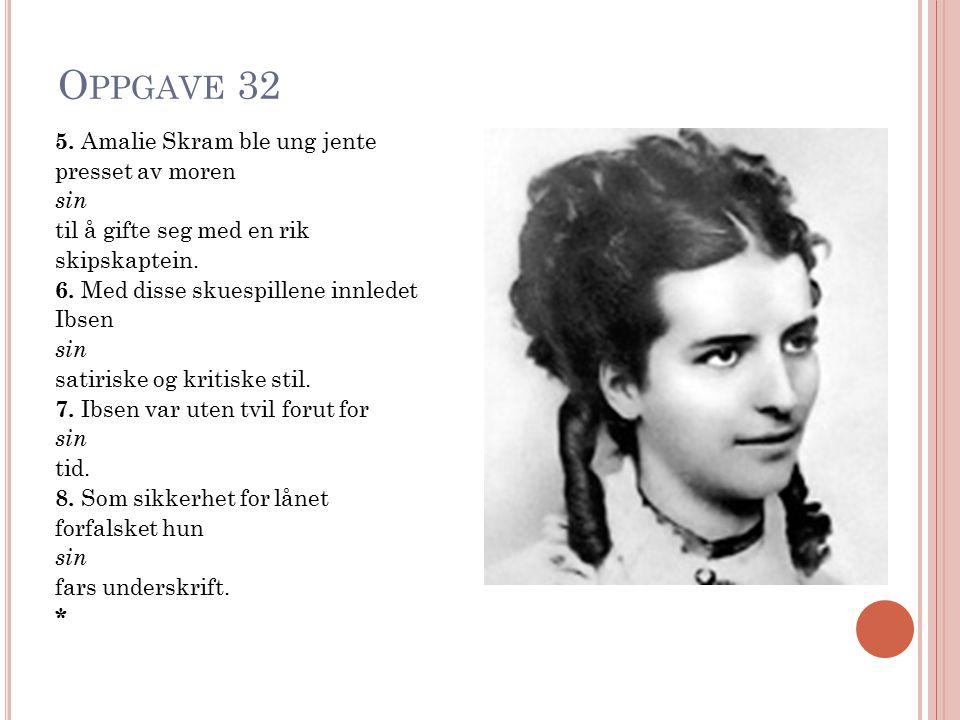 O PPGAVE 32 5. Amalie Skram ble ung jente presset av moren sin til å gifte seg med en rik skipskaptein. 6. Med disse skuespillene innledet Ibsen sin s