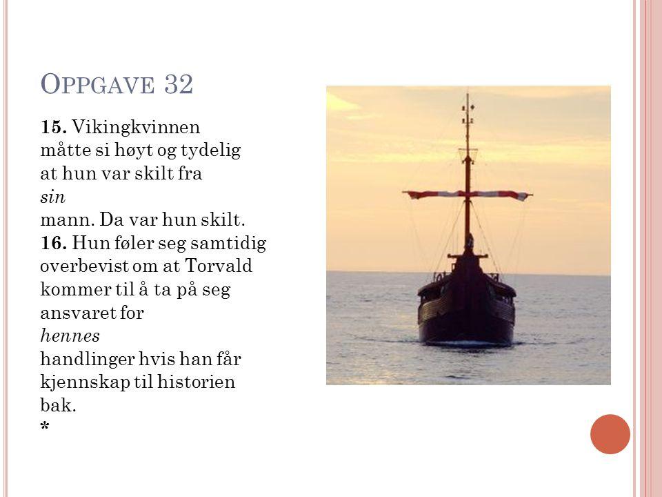 O PPGAVE 32 15. Vikingkvinnen måtte si høyt og tydelig at hun var skilt fra sin mann. Da var hun skilt. 16. Hun føler seg samtidig overbevist om at To