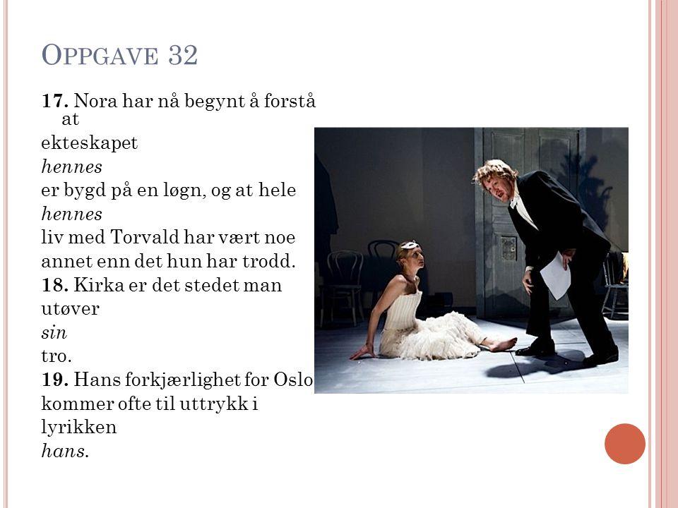 O PPGAVE 32 17. Nora har nå begynt å forstå at ekteskapet hennes er bygd på en løgn, og at hele hennes liv med Torvald har vært noe annet enn det hun