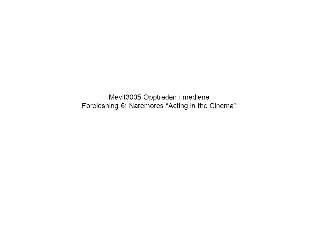Mevit3005 Opptreden i mediene Forelesning 6: Naremores Acting in the Cinema Espen Ytreberg