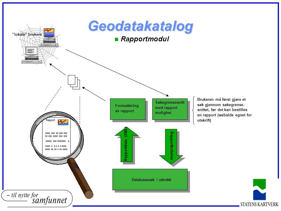 Geodatakatalog n Rapportmodul Rapport Aaaa aaa aa aaa aaa aa aaa aaaa aaa aaa aaaaa aaa aaaaaaa a Aaaa a a a a a aaaa aaaa aa aa a aa aaaa Rapportkriterier Databasesøk / uttrekk Rapportdata (XML) Formattering av rapport Søkegrensesnitt med rapport mulighet Brukeren må først gjøre et søk gjennom søkegrense- snittet, før det kan bestilles en rapport (webside egnet for utskrift) lokale brukere