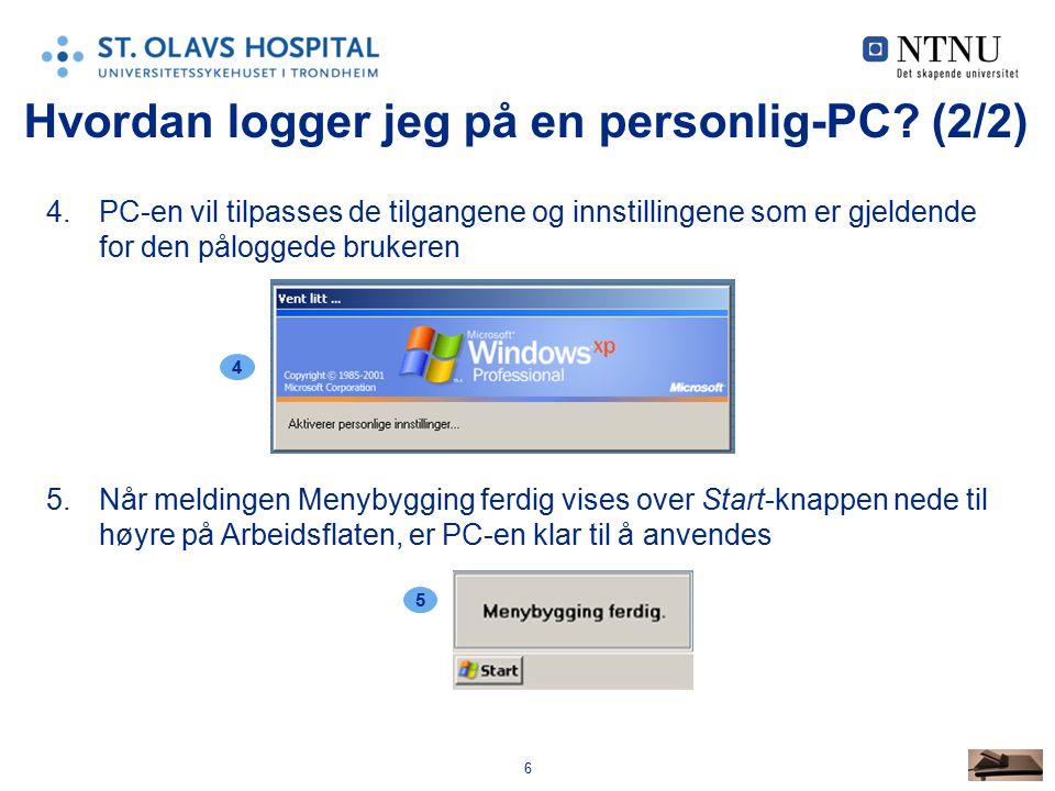 6 4.PC-en vil tilpasses de tilgangene og innstillingene som er gjeldende for den påloggede brukeren 5.Når meldingen Menybygging ferdig vises over Start-knappen nede til høyre på Arbeidsflaten, er PC-en klar til å anvendes 4 Hvordan logger jeg på en personlig-PC.