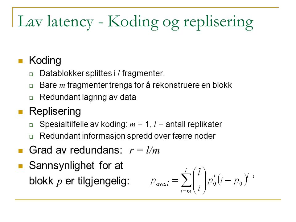 Lav latency - Koding og replisering Koding  Datablokker splittes i l fragmenter.  Bare m fragmenter trengs for å rekonstruere en blokk  Redundant l