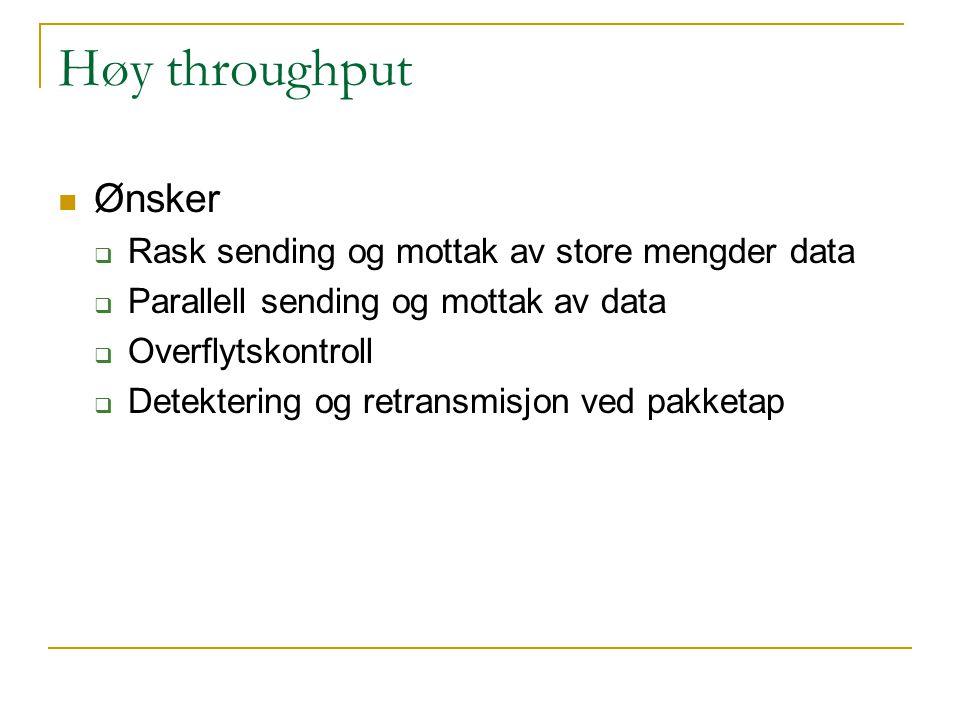 Høy throughput Ønsker  Rask sending og mottak av store mengder data  Parallell sending og mottak av data  Overflytskontroll  Detektering og retransmisjon ved pakketap