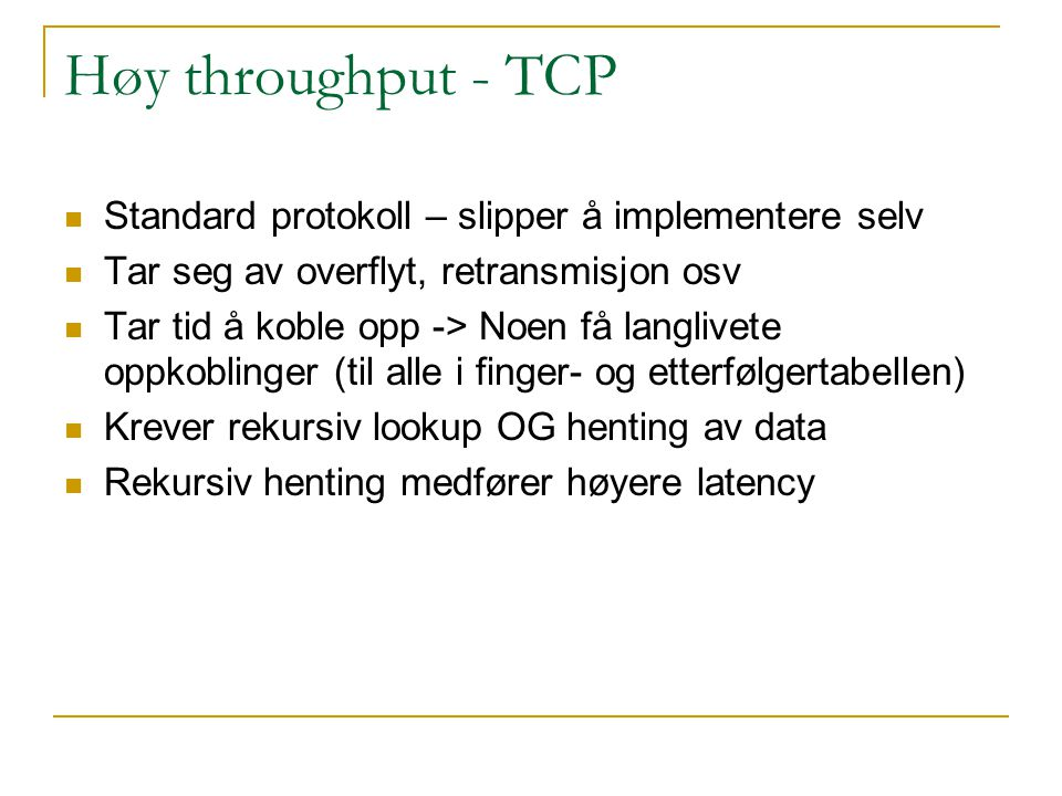 Høy throughput - TCP Standard protokoll – slipper å implementere selv Tar seg av overflyt, retransmisjon osv Tar tid å koble opp -> Noen få langlivete oppkoblinger (til alle i finger- og etterfølgertabellen) Krever rekursiv lookup OG henting av data Rekursiv henting medfører høyere latency