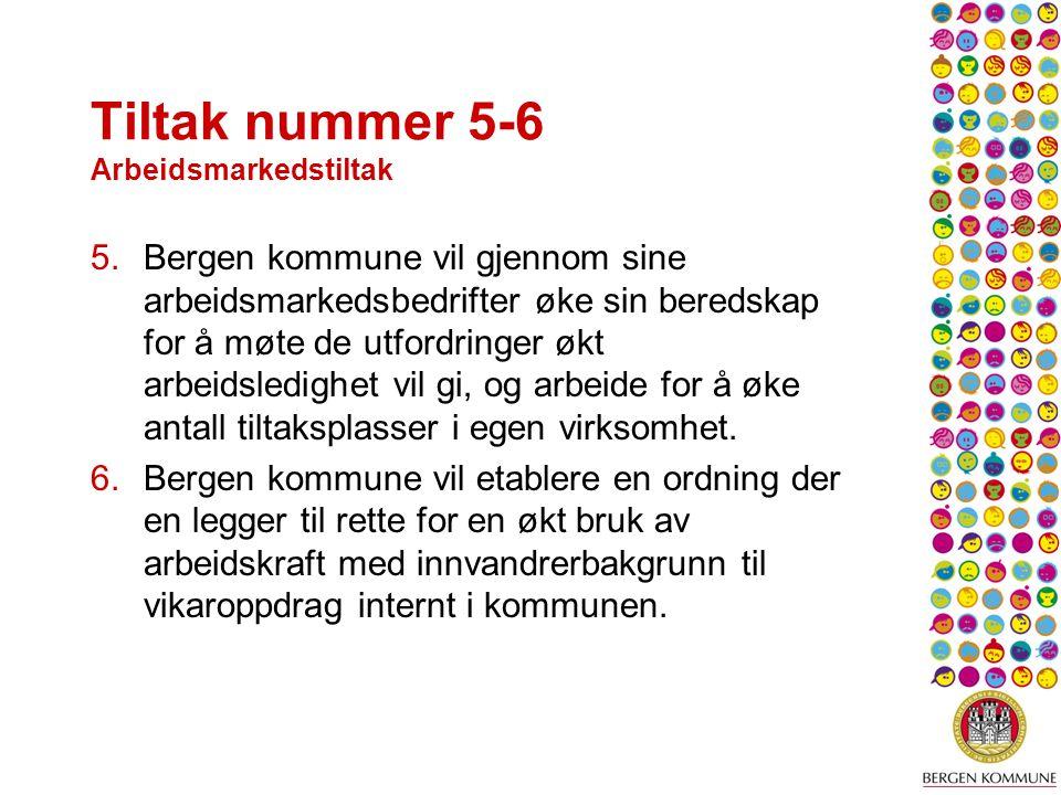 Tiltak nummer 5-6 Arbeidsmarkedstiltak 5.Bergen kommune vil gjennom sine arbeidsmarkedsbedrifter øke sin beredskap for å møte de utfordringer økt arbeidsledighet vil gi, og arbeide for å øke antall tiltaksplasser i egen virksomhet.