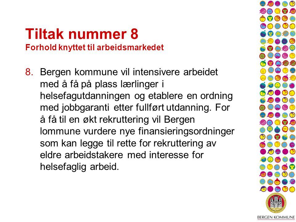 Tiltak nummer 8 Forhold knyttet til arbeidsmarkedet 8.Bergen kommune vil intensivere arbeidet med å få på plass lærlinger i helsefagutdanningen og etablere en ordning med jobbgaranti etter fullført utdanning.