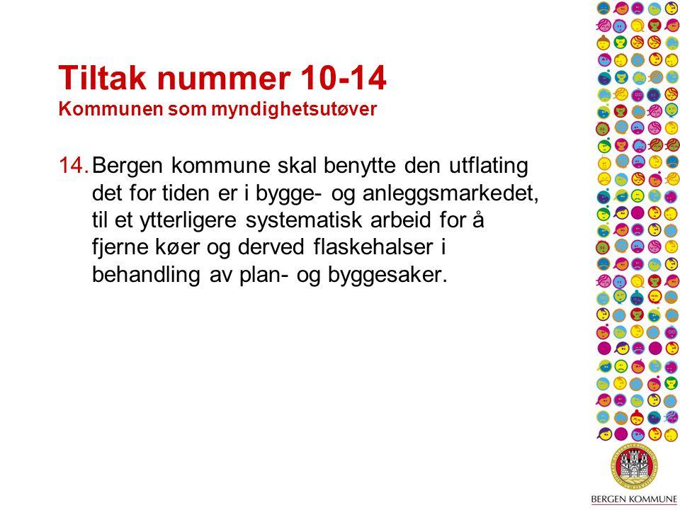 Tiltak nummer 10-14 Kommunen som myndighetsutøver 14.Bergen kommune skal benytte den utflating det for tiden er i bygge- og anleggsmarkedet, til et ytterligere systematisk arbeid for å fjerne køer og derved flaskehalser i behandling av plan- og byggesaker.
