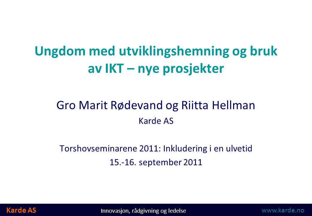 Karde AS Innovasjon, rådgivning og ledelse Ungdom med utviklingshemning og bruk av IKT – nye prosjekter Gro Marit Rødevand og Riitta Hellman Karde AS