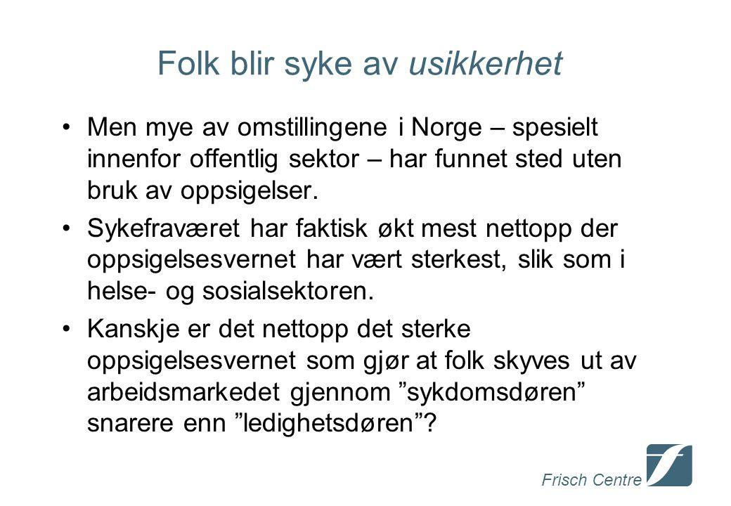 Frisch Centre Folk blir syke av usikkerhet Men mye av omstillingene i Norge – spesielt innenfor offentlig sektor – har funnet sted uten bruk av oppsigelser.