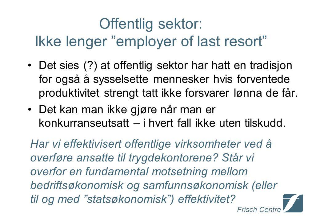 Frisch Centre Offentlig sektor: Ikke lenger employer of last resort Det sies ( ) at offentlig sektor har hatt en tradisjon for også å sysselsette mennesker hvis forventede produktivitet strengt tatt ikke forsvarer lønna de får.