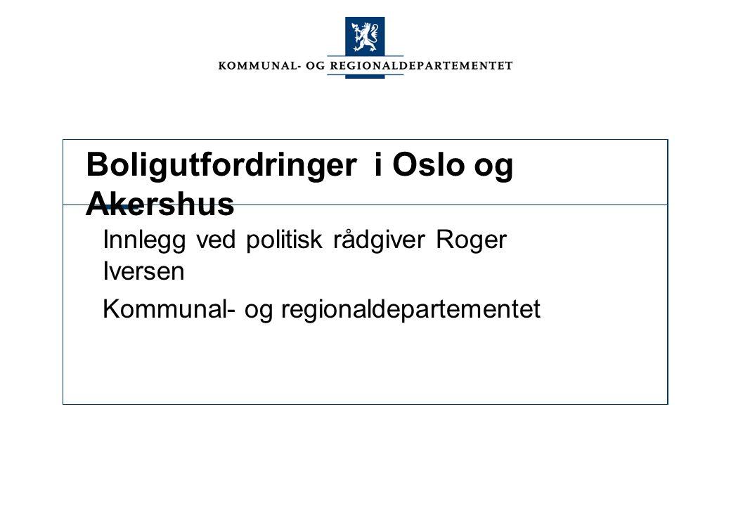 Boligutfordringer i Oslo og Akershus Innlegg ved politisk rådgiver Roger Iversen Kommunal- og regionaldepartementet