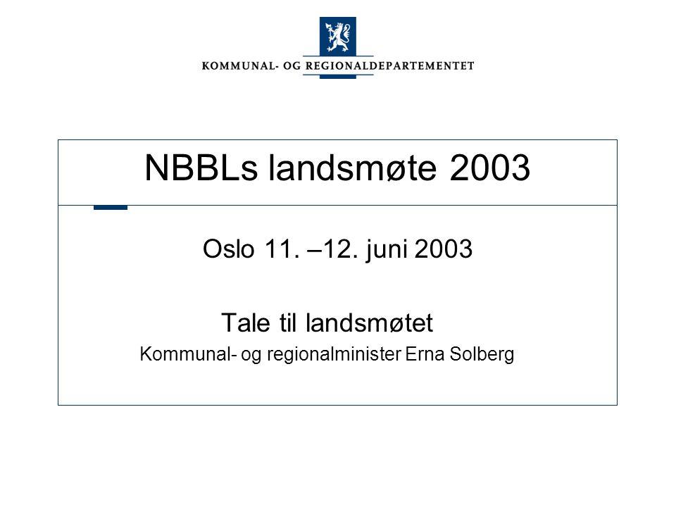 NBBLs landsmøte 2003 Oslo 11. –12. juni 2003 Tale til landsmøtet Kommunal- og regionalminister Erna Solberg