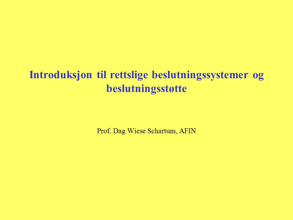 Introduksjon til rettslige beslutningssystemer og beslutningsstøtte Prof. Dag Wiese Schartum, AFIN