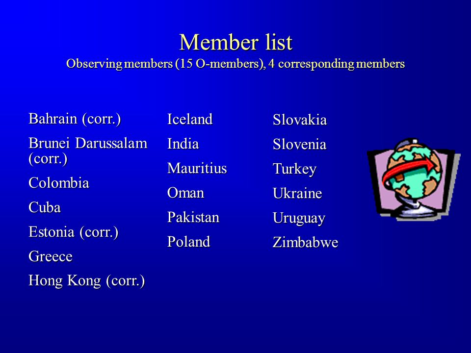 Member list Observing members (15 O-members), 4 corresponding members Bahrain (corr.) Brunei Darussalam (corr.) ColombiaCuba Estonia (corr.) Greece Hong Kong (corr.) IcelandIndiaMauritiusOmanPakistanPoland SlovakiaSloveniaTurkeyUkraineUruguayZimbabwe