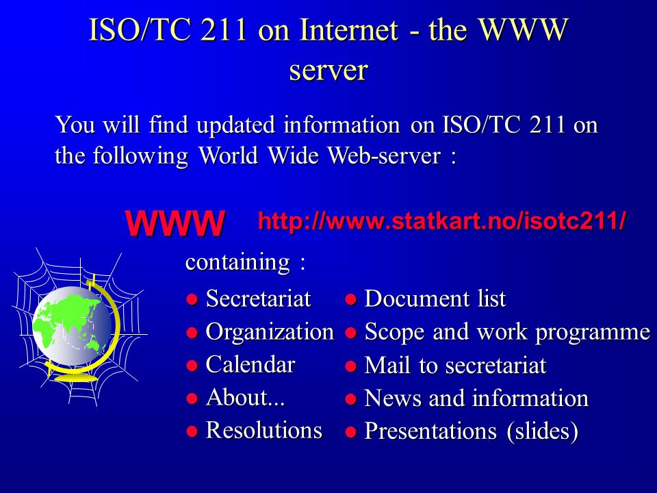ISO/TC 211 on Internet - the WWW server You will find updated information on ISO/TC 211 on the following World Wide Web-server : http://www.statkart.no/isotc211/ WWW Secretariat Secretariat Organization Organization Calendar Calendar About...