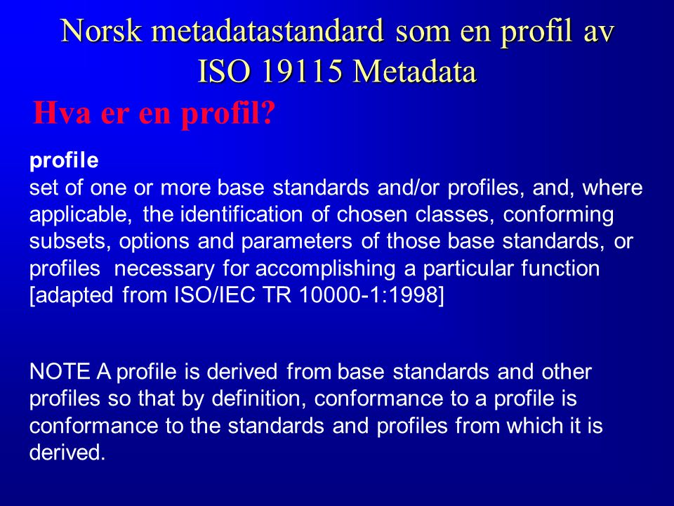 Norsk metadatastandard som en profil av ISO 19115 Metadata profile set of one or more base standards and/or profiles, and, where applicable, the identification of chosen classes, conforming subsets, options and parameters of those base standards, or profiles necessary for accomplishing a particular function [adapted from ISO/IEC TR 10000-1:1998] NOTEA profile is derived from base standards and other profiles so that by definition, conformance to a profile is conformance to the standards and profiles from which it is derived.