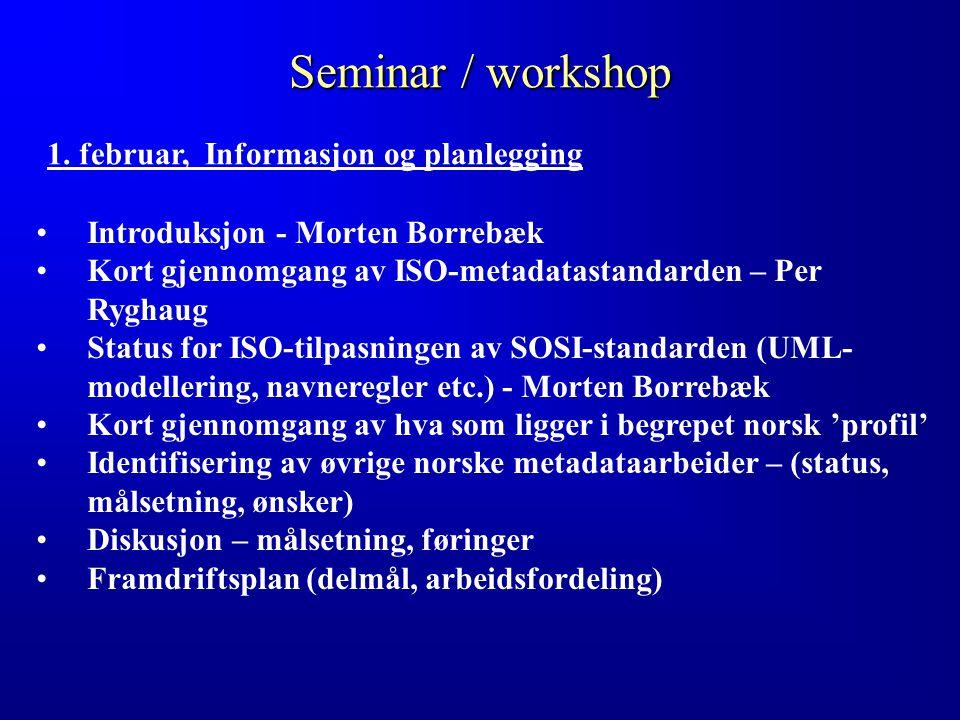 Seminar / workshop Introduksjon - Morten Borrebæk Kort gjennomgang av ISO-metadatastandarden – Per Ryghaug Status for ISO-tilpasningen av SOSI-standarden (UML- modellering, navneregler etc.) - Morten Borrebæk Kort gjennomgang av hva som ligger i begrepet norsk 'profil' Identifisering av øvrige norske metadataarbeider – (status, målsetning, ønsker) Diskusjon – målsetning, føringer Framdriftsplan (delmål, arbeidsfordeling) 1.