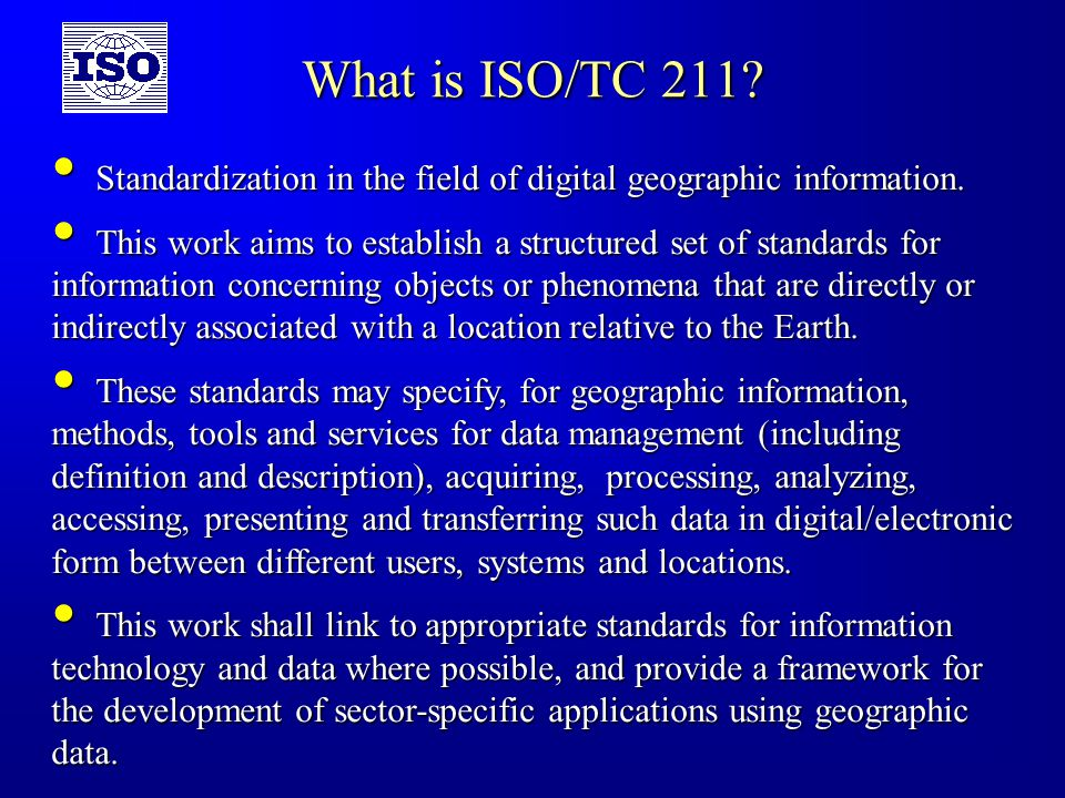 ISO/TC 211 Chairman and secretariat Chairman : Olaf Østensen, Norwegian Mapping Authority Secretary : Bjørnhild Sæterøy, Norwegian Technology Centre NTS ISO/TC 211 Geographic information/ Geomatics ISO/TC 211 will develop a family of standards : ISO 19100 series ISO 19100 series