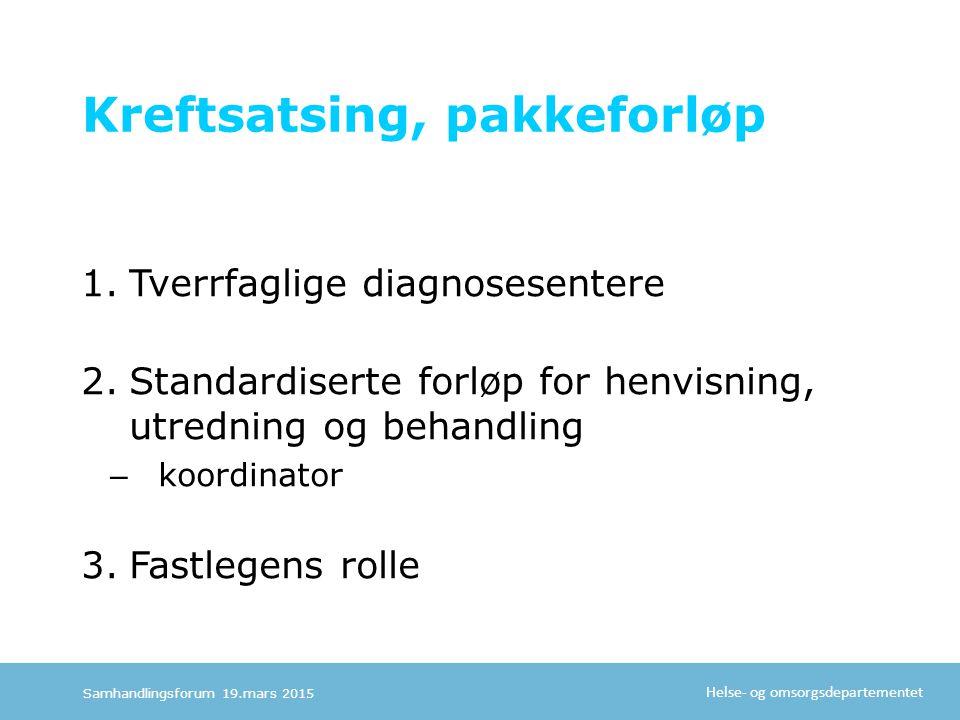 Helse- og omsorgsdepartementet Kreftsatsing, pakkeforløp 1.Tverrfaglige diagnosesentere 2.Standardiserte forløp for henvisning, utredning og behandling – koordinator 3.Fastlegens rolle Samhandlingsforum 19.mars 2015