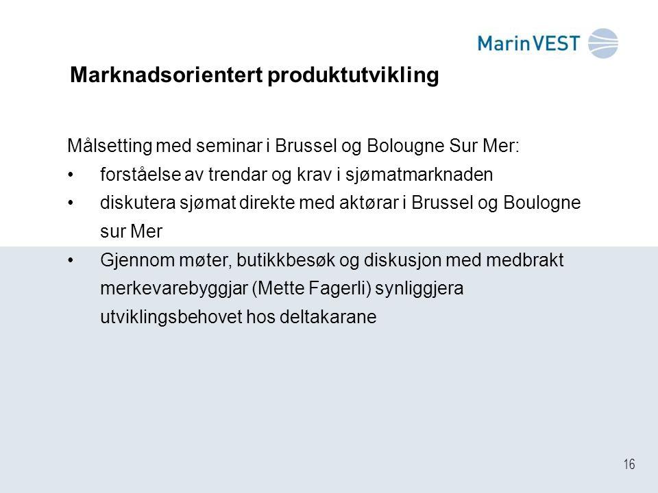 16 Marknadsorientert produktutvikling Målsetting med seminar i Brussel og Bolougne Sur Mer: forståelse av trendar og krav i sjømatmarknaden diskutera