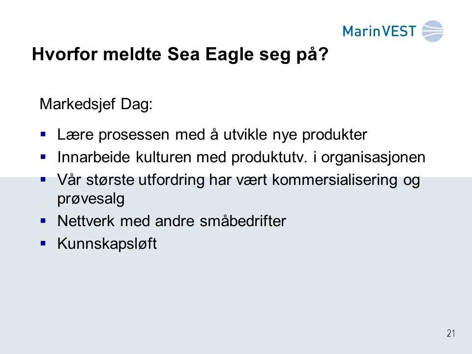 21 Hvorfor meldte Sea Eagle seg på? Markedsjef Dag:  Lære prosessen med å utvikle nye produkter  Innarbeide kulturen med produktutv. i organisasjone