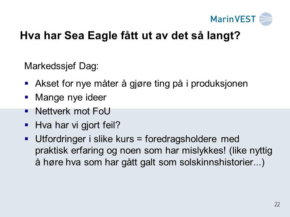22 Hva har Sea Eagle fått ut av det så langt? Markedssjef Dag:  Akset for nye måter å gjøre ting på i produksjonen  Mange nye ideer  Nettverk mot F