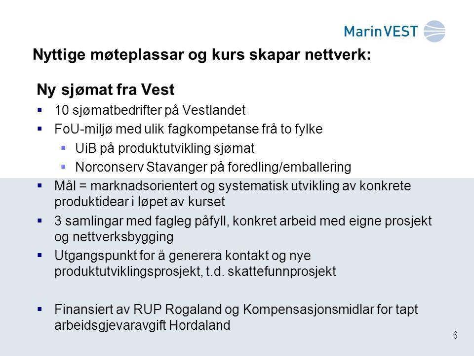 6 Nyttige møteplassar og kurs skapar nettverk: Ny sjømat fra Vest  10 sjømatbedrifter på Vestlandet  FoU-miljø med ulik fagkompetanse frå to fylke 