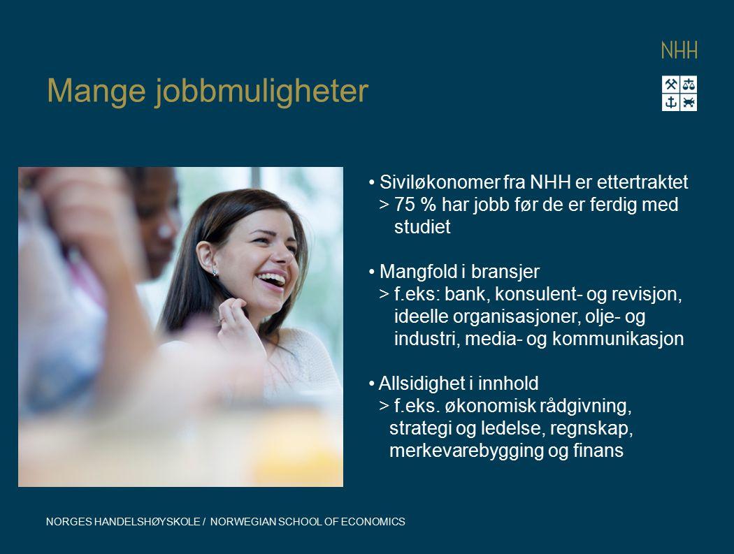 Mange jobbmuligheter NORGES HANDELSHØYSKOLE / NORWEGIAN SCHOOL OF ECONOMICS Siviløkonomer fra NHH er ettertraktet > 75 % har jobb før de er ferdig med