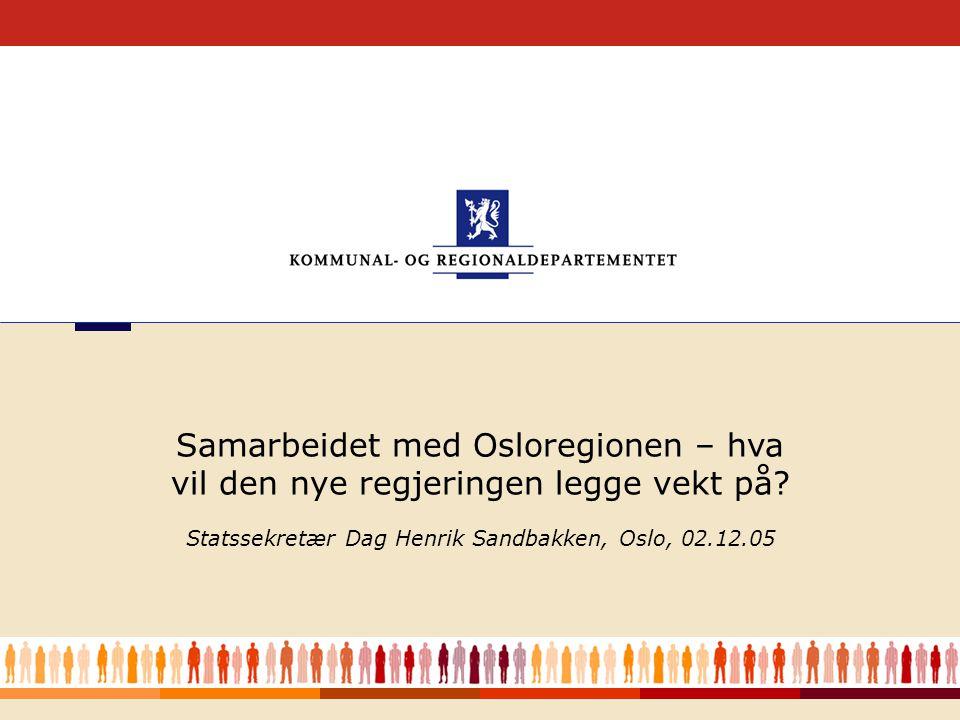 1 Statssekretær Dag Henrik Sandbakken, Oslo, 02.12.05 Samarbeidet med Osloregionen – hva vil den nye regjeringen legge vekt på