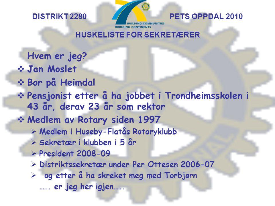 DISTRIKT 2280 PETS OPPDAL 2010 HUSKELISTE FOR SEKRETÆRER Hvem er jeg?  Jan Moslet  Bor på Heimdal  Pensjonist etter å ha jobbet i Trondheimsskolen