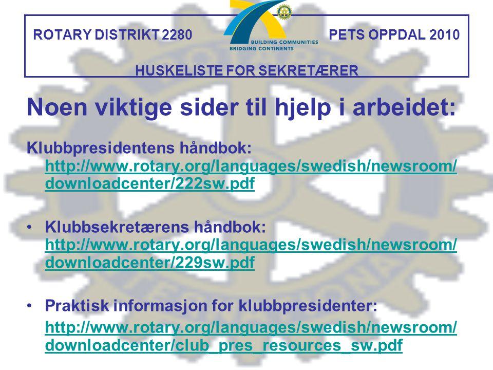 ROTARY DISTRIKT 2280 PETS OPPDAL 2010 HUSKELISTE FOR SEKRETÆRER Noen viktige sider til hjelp i arbeidet: Klubbpresidentens håndbok: http://www.rotary.