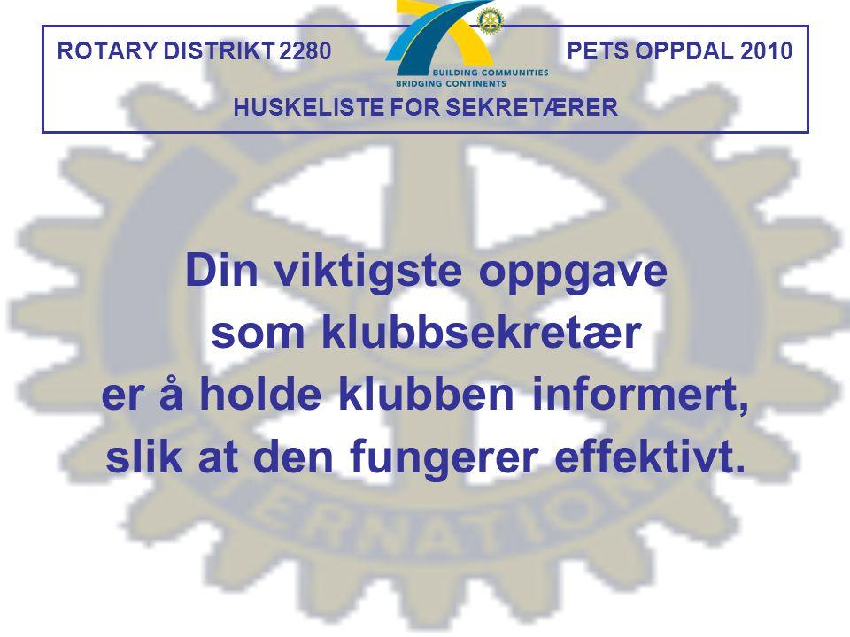 ROTARY DISTRIKT 2280 PETS OPPDAL 2010 HUSKELISTE FOR SEKRETÆRER Din viktigste oppgave som klubbsekretær er å holde klubben informert, slik at den fung